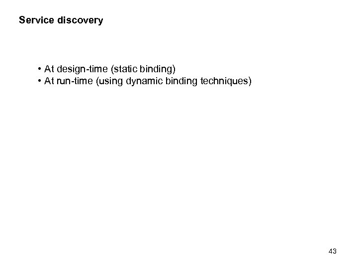 Service discovery • At design-time (static binding) • At run-time (using dynamic binding techniques)