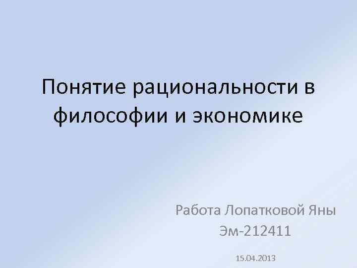 Понятие рациональности в философии и экономике Работа Лопатковой Яны Эм-212411 15. 04. 2013