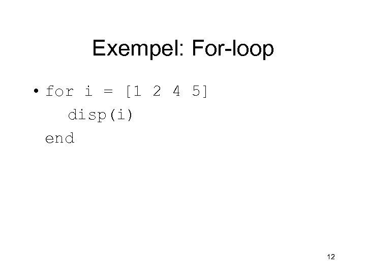 Exempel: For-loop • for i = [1 2 4 5] disp(i) end 12