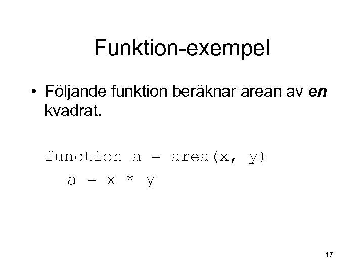 Funktion-exempel • Följande funktion beräknar arean av en kvadrat. function a = area(x, y)
