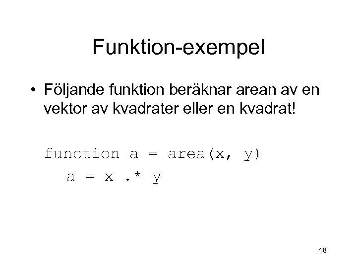Funktion-exempel • Följande funktion beräknar arean av en vektor av kvadrater eller en kvadrat!