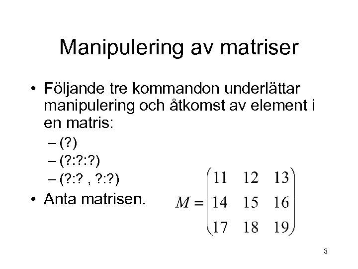 Manipulering av matriser • Följande tre kommandon underlättar manipulering och åtkomst av element i