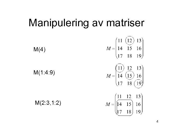 Manipulering av matriser M(4) M(1: 4: 9) M(2: 3, 1: 2) 4