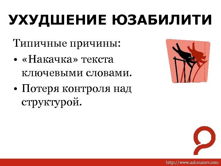 УХУДШЕНИЕ ЮЗАБИЛИТИ Типичные причины: • «Накачка» текста ключевыми словами. • Потеря контроля над структурой.