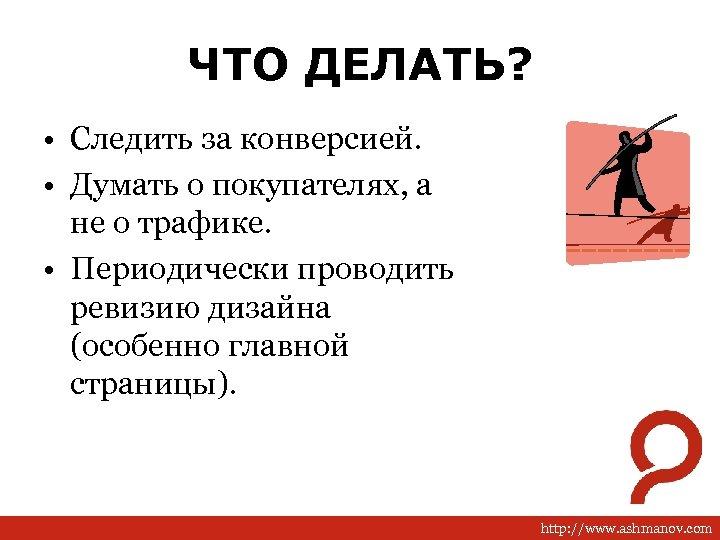 ЧТО ДЕЛАТЬ? • Следить за конверсией. • Думать о покупателях, а не о трафике.