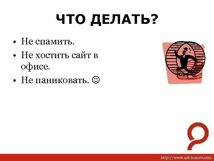 ЧТО ДЕЛАТЬ? • Не спамить. • Не хостить сайт в офисе. • Не паниковать.