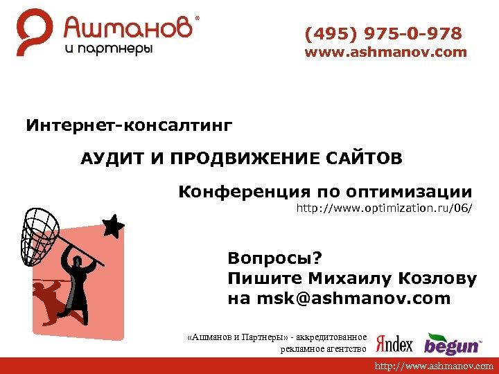 (495) 975 -0 -978 www. ashmanov. com Интернет-консалтинг АУДИТ И ПРОДВИЖЕНИЕ САЙТОВ Конференция по