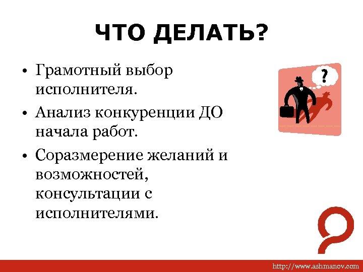 ЧТО ДЕЛАТЬ? • Грамотный выбор исполнителя. • Анализ конкуренции ДО начала работ. • Соразмерение