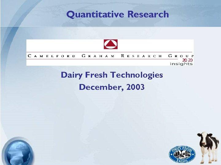 Quantitative Research Dairy Fresh Technologies December, 2003