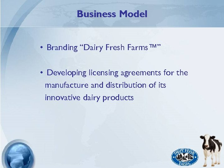 """Business Model • Branding """"Dairy Fresh Farms™"""" • Developing licensing agreements for the manufacture"""