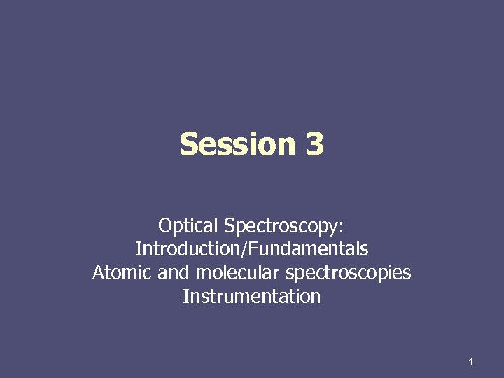 Session 3 Optical Spectroscopy: Introduction/Fundamentals Atomic and molecular spectroscopies Instrumentation 1