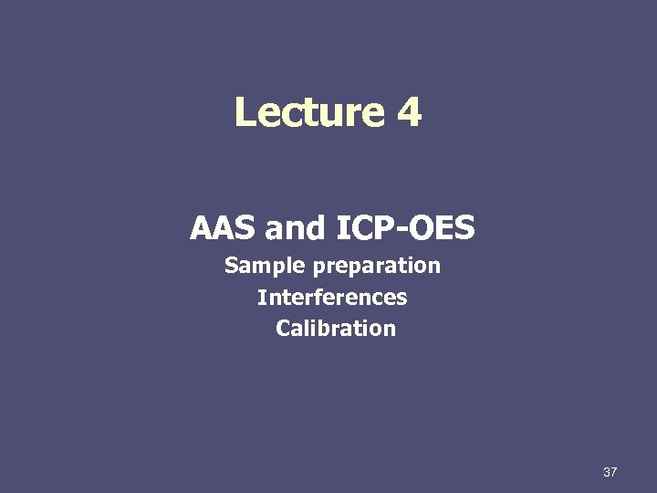 Lecture 4 AAS and ICP-OES Sample preparation Interferences Calibration 37