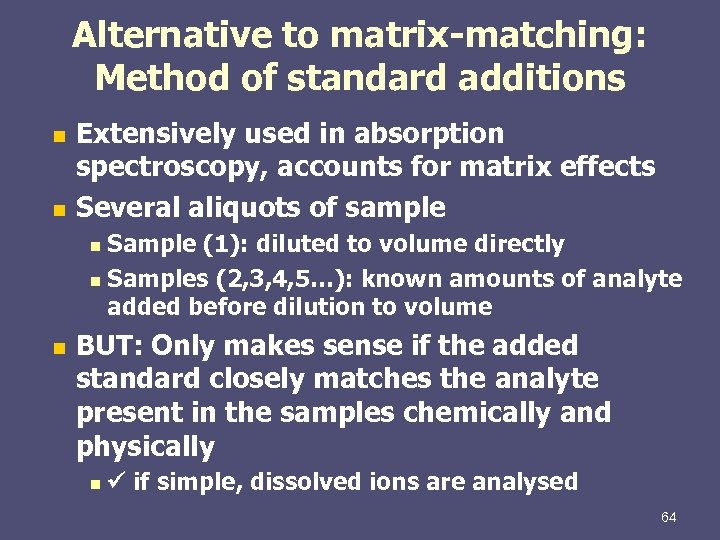 Alternative to matrix-matching: Method of standard additions Extensively used in absorption spectroscopy, accounts for