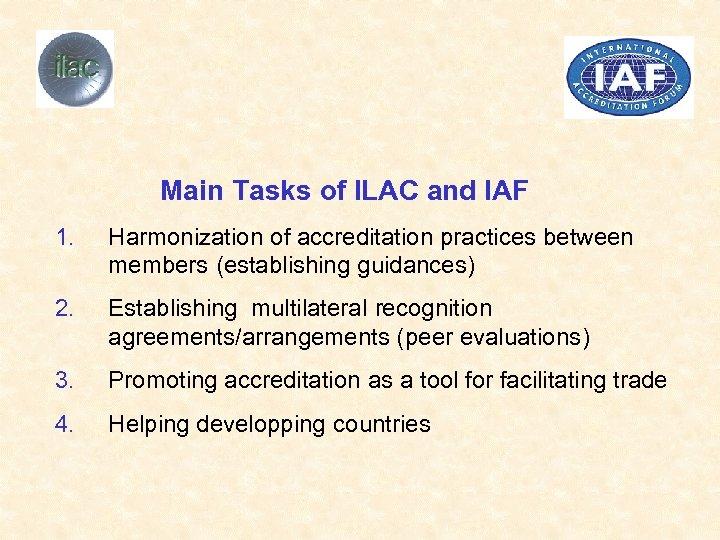 Main Tasks of ILAC and IAF 1. Harmonization of accreditation practices between members (establishing