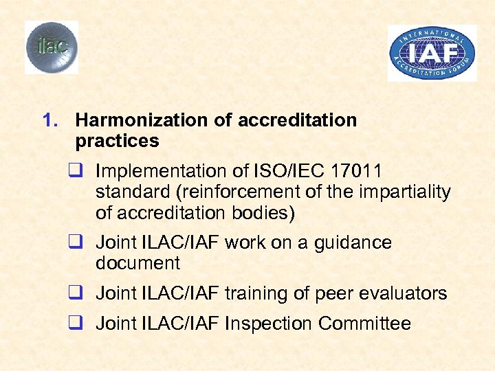 1. Harmonization of accreditation practices q Implementation of ISO/IEC 17011 standard (reinforcement of the