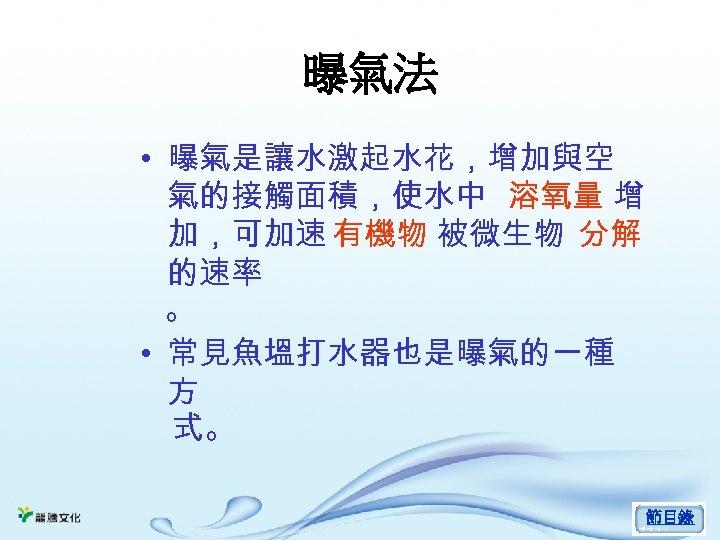 曝氣法 • 曝氣是讓水激起水花,增加與空 氣的接觸面積,使水中 溶氧量 增 加,可加速 有機物 被微生物 分解 的速率 。 • 常見魚塭打水器也是曝氣的一種