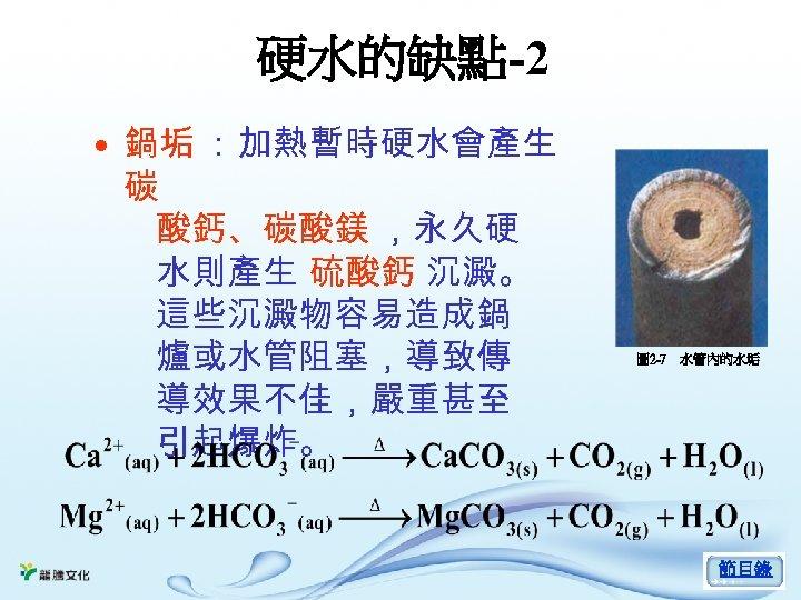 硬水的缺點-2 • 鍋垢 :加熱暫時硬水會產生 碳 酸鈣、碳酸鎂 ,永久硬 水則產生 硫酸鈣 沉澱。 這些沉澱物容易造成鍋 爐或水管阻塞,導致傳 導效果不佳,嚴重甚至 引起爆炸。