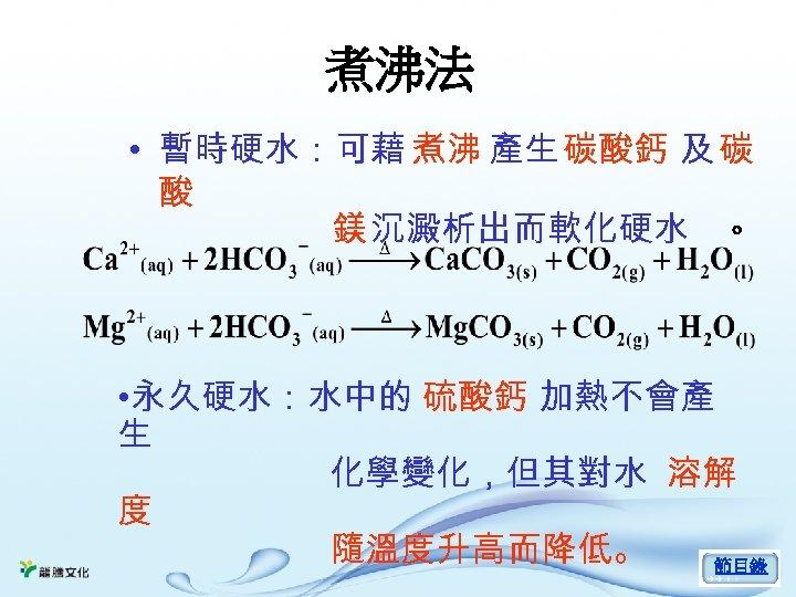 煮沸法 • 暫時硬水:可藉 煮沸 產生 碳酸鈣 及 碳 酸 鎂 沉澱析出而軟化硬水 。 • 永久硬水:水中的