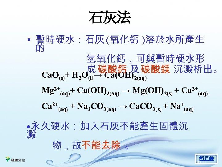 石灰法 • 暫時硬水:石灰 (氧化鈣 )溶於水所產生 的 氫氧化鈣,可與暫時硬水形 成 碳酸鈣 及 碳酸鎂 沉澱析出。 Ca. O