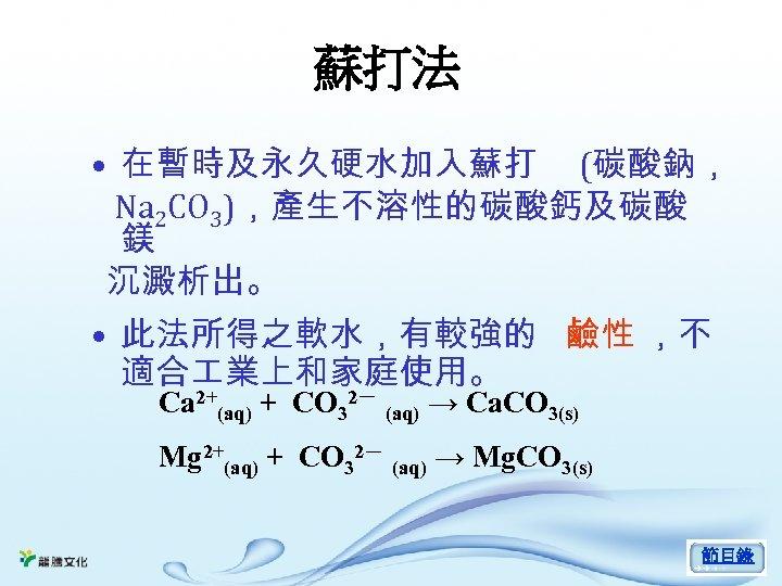 蘇打法 • 在暫時及永久硬水加入蘇打 (碳酸鈉, Na 2 CO 3),產生不溶性的碳酸鈣及碳酸 鎂 沉澱析出。 • 此法所得之軟水,有較強的 鹼性 ,不