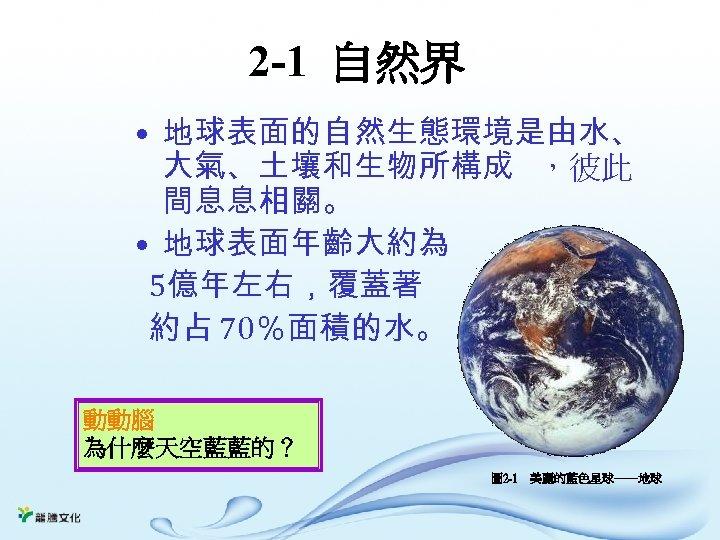 2 -1 自然界 • 地球表面的自然生態環境是由水、 大氣、土壤和生物所構成 ,彼此 間息息相關。 • 地球表面年齡大約為 5億年左右,覆蓋著 約占 70%面積的水。 動動腦