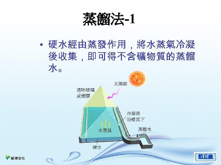 蒸餾法-1 • 硬水經由蒸發作用,將水蒸氣冷凝 後收集,即可得不含礦物質的蒸餾 水。 節目錄