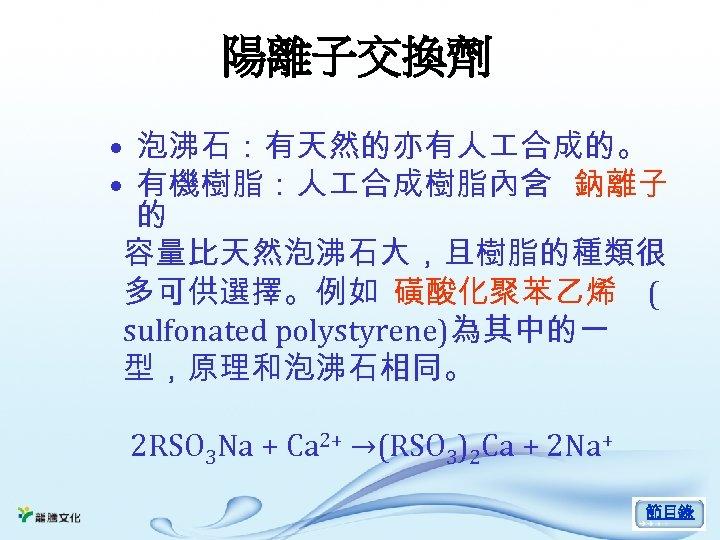 陽離子交換劑 • 泡沸石:有天然的亦有人 合成的。 • 有機樹脂:人 合成樹脂內含 鈉離子 的 容量比天然泡沸石大,且樹脂的種類很 多可供選擇。例如 磺酸化聚苯乙烯 ( sulfonated