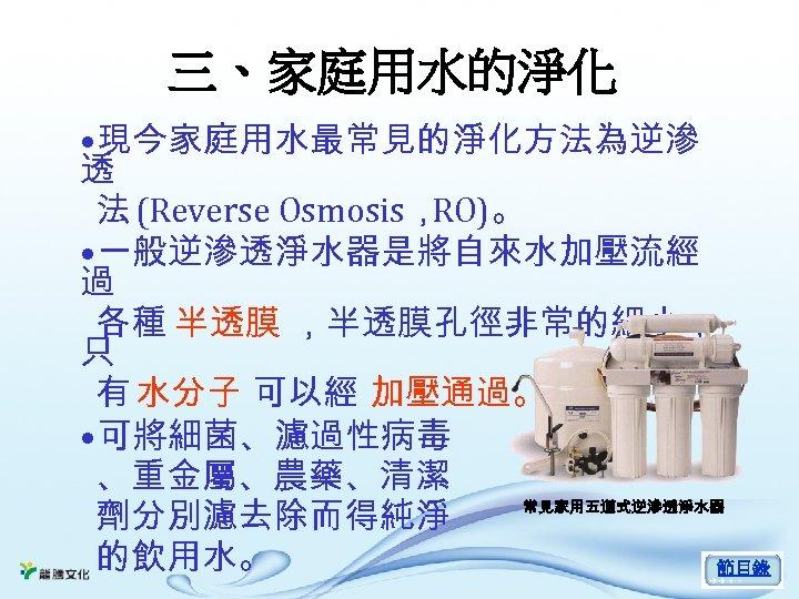 三、家庭用水的淨化 • 現今家庭用水最常見的淨化方法為逆滲 透 法 (Reverse Osmosis, RO)。 • 一般逆滲透淨水器是將自來水加壓流經 過 各種 半透膜 ,半透膜孔徑非常的細小,