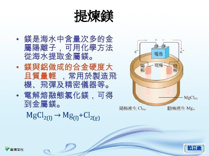 提煉鎂 • 鎂是海水中含量次多的金 屬陽離子,可用化學方法 從海水提取金屬鎂。 • 鎂與鋁做成的合金硬度大 且質量輕 ,常用於製造飛 機、飛彈及精密儀器等。 • 電解熔融態氯化鎂,可得 到金屬鎂。 Mg.