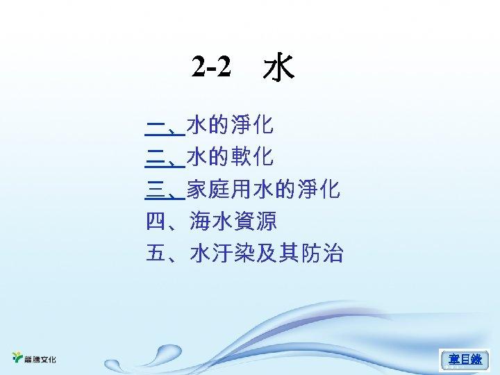 2 -2 水 一、水的淨化 二、水的軟化 三、家庭用水的淨化 四、海水資源 五、水汙染及其防治 章目錄