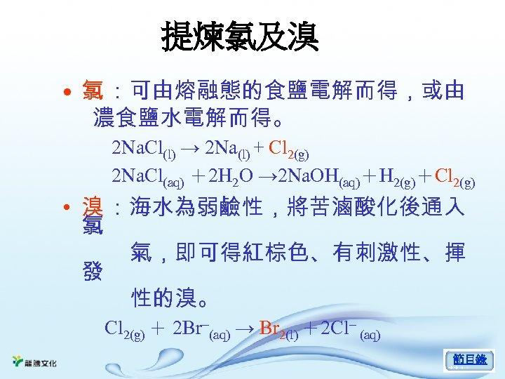 提煉氯及溴 • 氯 :可由熔融態的食鹽電解而得,或由 濃食鹽水電解而得。 2 Na. Cl(l) → 2 Na(l) + Cl 2(g)