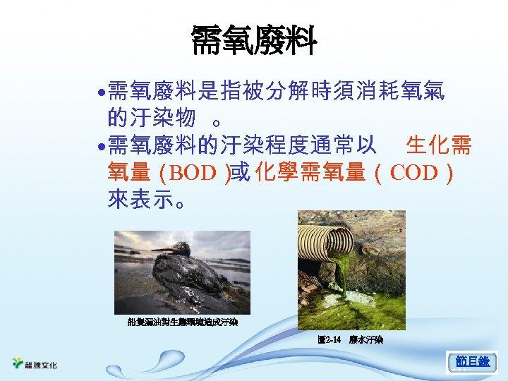 需氧廢料 • 需氧廢料是指被分解時須消耗氧氣 的汙染物 。 • 需氧廢料的汙染程度通常以 生化需 氧量( BOD) 化學需氧量(COD) 或 來表示。 船隻漏油對生態環境造成汙染