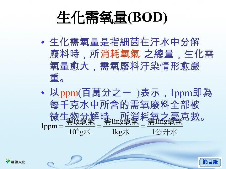 生化需氧量(BOD) • 生化需氧量是指細菌在汙水中分解 廢料時,所消耗氧氣 之總量,生化需 氧量愈大,需氧廢料汙染情形愈嚴 重。 • 以 ppm(百萬分之一 )表示,1 ppm即為 每千克水中所含的需氧廢料全部被 微生物分解時,所消耗氧之毫克數。