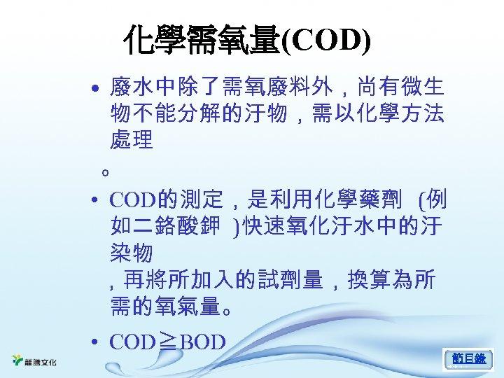 化學需氧量(COD) • 廢水中除了需氧廢料外,尚有微生 物不能分解的汙物,需以化學方法 處理 。 • COD的測定,是利用化學藥劑 (例 如二鉻酸鉀 )快速氧化汙水中的汙 染物 ,再將所加入的試劑量,換算為所 需的氧氣量。