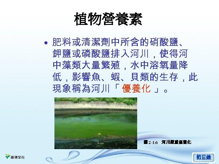 植物營養素 • 肥料或清潔劑中所含的硝酸鹽、 鉀鹽或磷酸鹽排入河川,使得河 中藻類大量繁殖,水中溶氧量降 低,影響魚、蝦、貝類的生存,此 現象稱為河川「 優養化 」。 圖 2 -16 河川嚴重優養化 節目錄