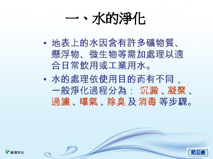 一、水的淨化 • 地表上的水因含有許多礦物質、 懸浮物、微生物等需加處理以適 合日常飲用或 業用水。 • 水的處理依使用目的而有不同, 一般淨化過程分為: 沉澱 、 凝聚 、 過濾