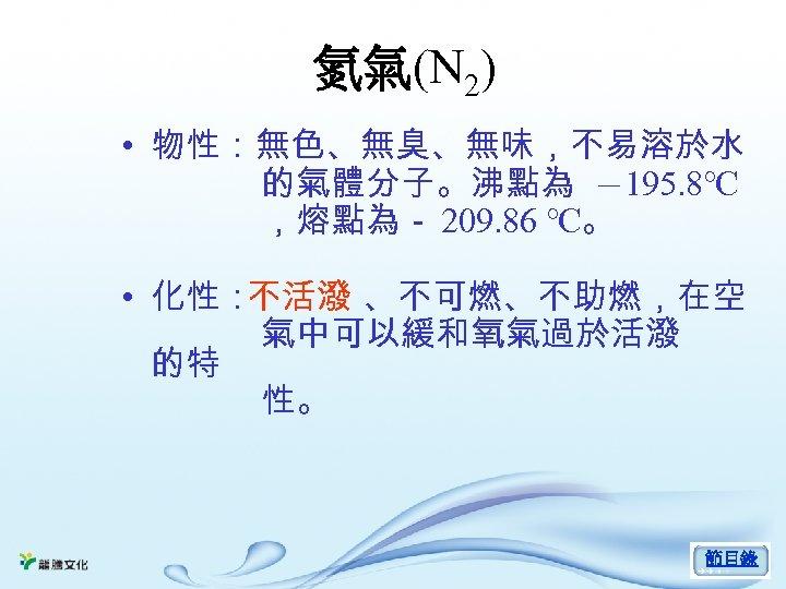 氮氣(N 2) • 物性:無色、無臭、無味,不易溶於水 的氣體分子。沸點為 -195. 8℃ ,熔點為- 209. 86 ℃。 • 化性: 不活潑