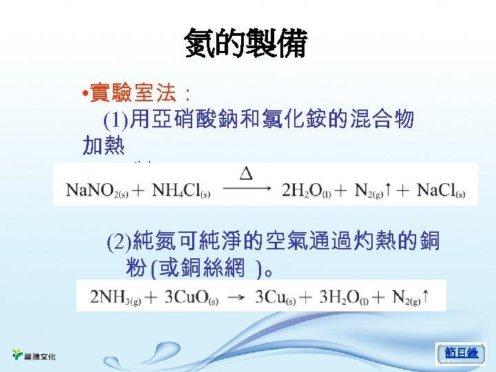 氮的製備 • 實驗室法: (1)用亞硝酸鈉和氯化銨的混合物 加熱 製取。 (2)純氮可純淨的空氣通過灼熱的銅 粉 (或銅絲網 )。 節目錄