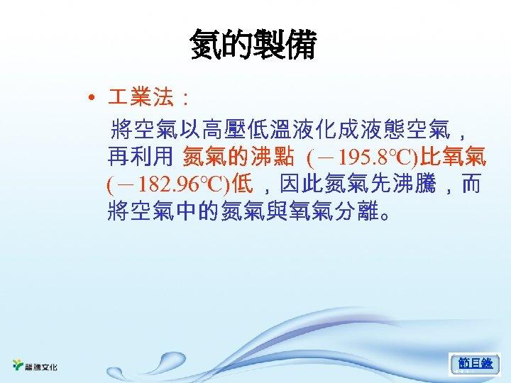 氮的製備 • 業法: 將空氣以高壓低溫液化成液態空氣, 再利用 氮氣的沸點 (-195. 8℃)比氧氣 (-182. 96℃)低 ,因此氮氣先沸騰,而 將空氣中的氮氣與氧氣分離。 節目錄