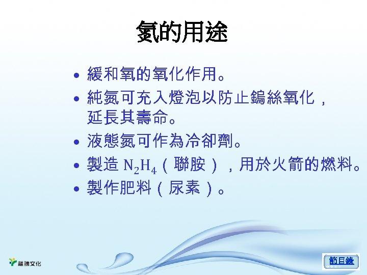氮的用途 • 緩和氧的氧化作用。 • 純氮可充入燈泡以防止鎢絲氧化, 延長其壽命。 • 液態氮可作為冷卻劑。 • 製造 N 2 H 4(聯胺),用於火箭的燃料。