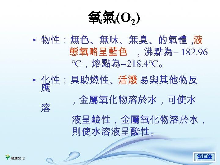 氧氣(O 2) • 物性:無色、無味、無臭、的氣體, 液 態氧略呈藍色 ,沸點為- 182. 96 ℃,熔點為-218. 4℃。 • 化性:具助燃性、活潑 易與其他物反