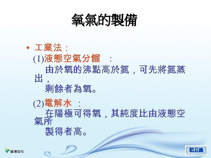 氧氣的製備 • 業法: (1)液態空氣分餾 : 由於氧的沸點高於氮,可先將氮蒸 出, 剩餘者為氧。 (2)電解水 : 在陽極可得氧,其純度比由液態空 氣所 製得者高。 節目錄