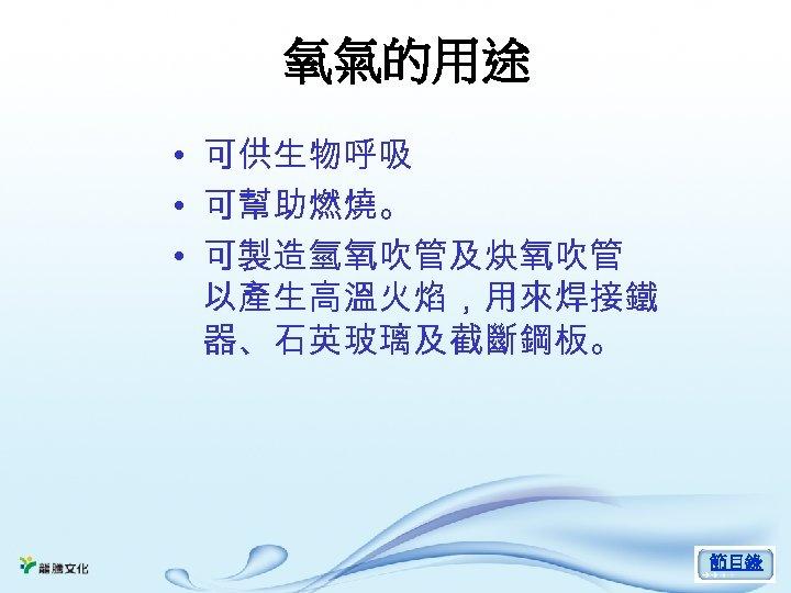 氧氣的用途 • 可供生物呼吸 • 可幫助燃燒。 • 可製造氫氧吹管及炔氧吹管 以產生高溫火焰,用來焊接鐵 器、石英玻璃及截斷鋼板。 節目錄