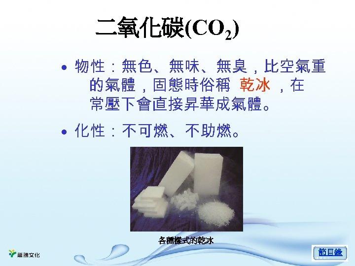 二氧化碳(CO 2) • 物性:無色、無味、無臭,比空氣重 的氣體,固態時俗稱 乾冰 ,在 常壓下會直接昇華成氣體。 • 化性:不可燃、不助燃。 各種樣式的乾冰 節目錄
