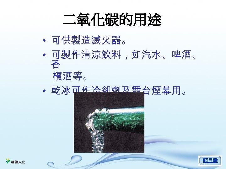 二氧化碳的用途 • 可供製造滅火器。 • 可製作清涼飲料,如汽水、啤酒、 香 檳酒等。 • 乾冰可作冷卻劑及舞台煙幕用。 節目錄