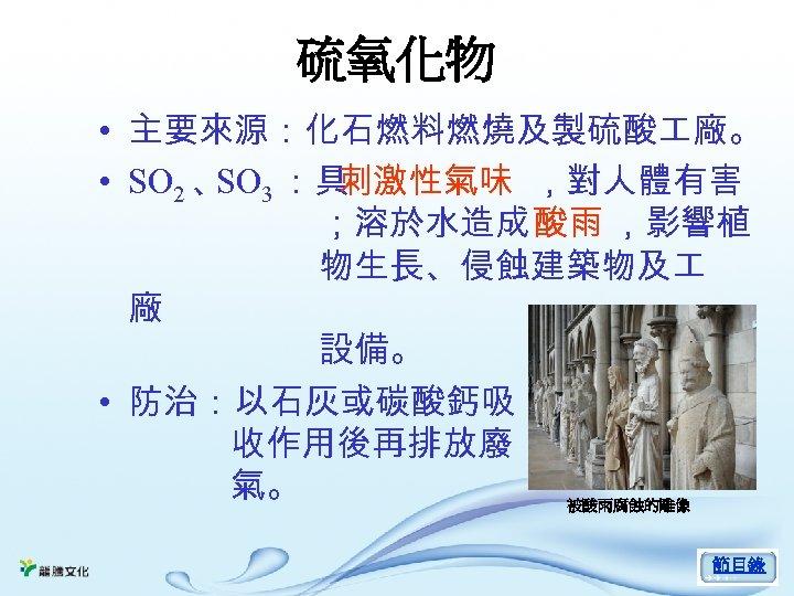 硫氧化物 • 主要來源:化石燃料燃燒及製硫酸 廠。 • SO 2 、 3 :具 SO 刺激性氣味 ,對人體有害 ;溶於水造成酸雨