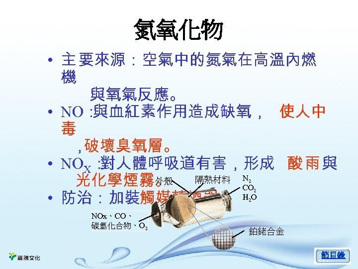 氮氧化物 • 主 要來源:空氣中的氮氣在高溫內燃 機 與氧氣反應。 • NO: 與血紅素作用造成缺氧, 使人中 毒 , 破壞臭氧層。 •