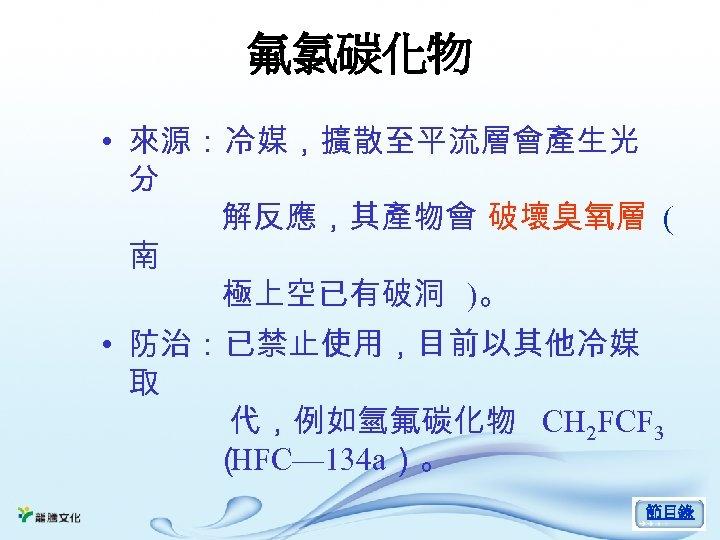 氟氯碳化物 • 來源:冷媒,擴散至平流層會產生光 分 解反應,其產物會 破壞臭氧層 ( 南 極上空已有破洞 )。 • 防治:已禁止使用,目前以其他冷媒 取 代,例如氫氟碳化物
