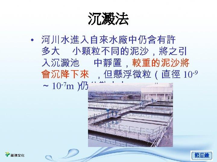 沉澱法 • 河川水進入自來水廠中仍含有許 多大 小顆粒不同的泥沙,將之引 入沉澱池 中靜置,較重的泥沙將 會沉降下來 ,但懸浮微粒(直徑 10 -9 ~ 10 -7