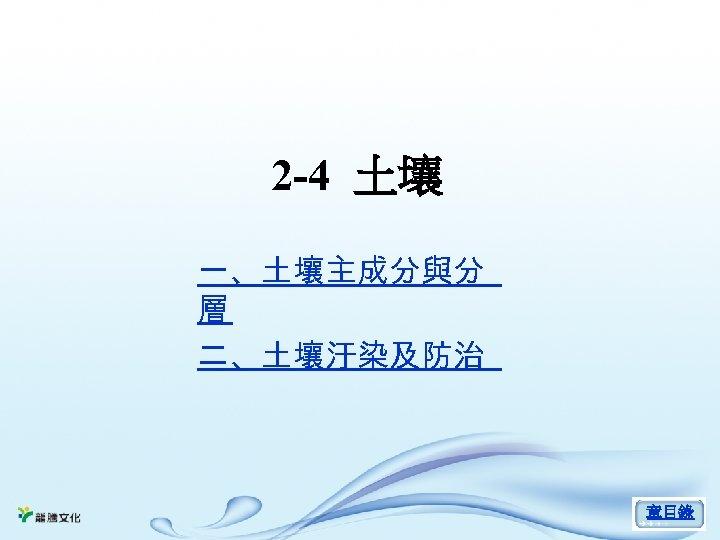 2 -4 土壤 一、土壤主成分與分 層 二、土壤汙染及防治 章目錄